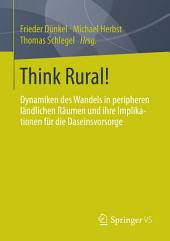 Think Rural!: Dynamiken des Wandels in peripheren ländlichen Räumen und ihre Implikationen für die Daseinsvorsorge