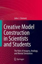Creative Model Construction in Scientists and Students: The Role of Imagery, Analogy, and Mental Simulation
