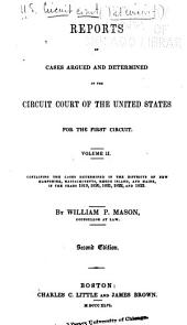 Reports of Cases Argued and Determined in the Circuit of the United States: For the First Circuit... Containing the Cases Determined in the Districts of New Hampshire, Massachusetts, [Maine] and Rhode Island, in the Years 1816[-1830]...