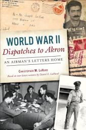 World War II Dispatches to Akron: An Airman's Letters Home