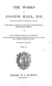 The Works of Joseph Hall DD Successively Bishop of Exeter and Norwich: With Some Account of His Life and Sufferings, Volume 10