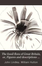The fossil flora of Great Britain: or, Figures and descriptions of the vegetable remains found in a fossil state in this country