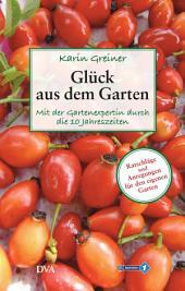 Glück aus dem Garten: Mit der Gartenexpertin durch die 10 Jahreszeiten. - Ratschläge und Anregungen für den eigenen Garten