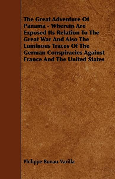 The Great Adventure Of Panama - Wherein Are Exposed Its Relation To The Great War And Also The Luminous Traces Of The German Conspiracies Against France And The United States