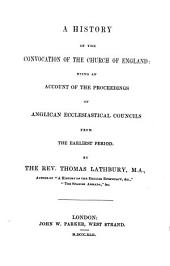 A History of the Convocation of the Church of England: Being an Account of the Proceedings of Anglican Ecclesiastical Councils from the Earliest Period