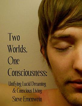 Two Worlds  One Consciousness  Unifying Lucid Dreaming and Conscious Living PDF