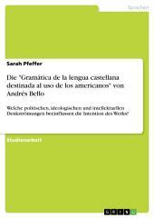 """Die """"Gramática de la lengua castellana destinada al uso de los americanos"""" von Andrés Bello: Welche politischen, ideologischen und intellektuellen Denkströmungen beeinflussen die Intention des Werks?"""