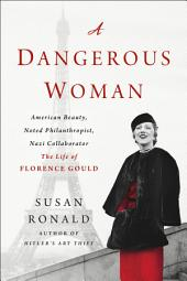 A Dangerous Woman: American Beauty, Noted Philanthropist, Nazi Collaborator – The Life of Florence Gould