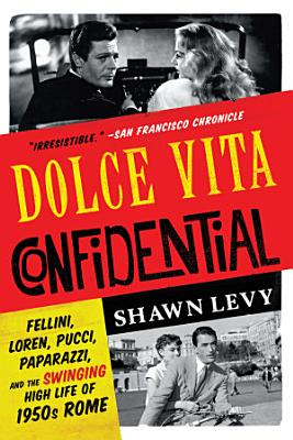 Dolce Vita Confidential  Fellini  Loren  Pucci  Paparazzi  and the Swinging High Life of 1950s Rome