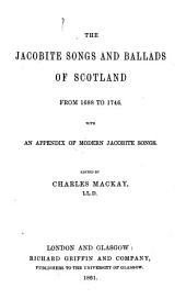 Jacobite Songs and Ballads of Scotland from 1688 to 1746. With an appendix of modern Jacobite Songs. Edited by C. Mackay