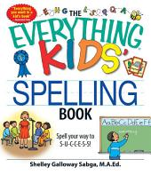 The Everything Kids' Spelling Book: Spell your way to S-U-C-C-E-S-S!