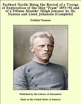 Farthest North  Being the Record of a Voyage of Exploration of the Ship    Fram    1893   96 and of a Fifteen Months    Sleigh Journey by Dr  Nansen and Lieut  Johansen  Complete  PDF