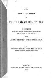 On the Mutual Relations of Trade and Manufactures: A Lecture Delivered Before the Society of Arts on the 23rd May, 1855, on the Opening of the Animal Department of the Trade Museum