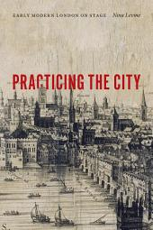 Practicing the City: Early Modern London on Stage