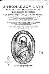 S. Thomae Aquinatis In tres libros Aristo. De anima praeclarissima expositio: cum duplici textus translatione: antiqua scilicet, & Noua Argyropyli: nuper recognita, & doctissimorum virorum cura & ingenio ab innumeris expurgata erroribus: ... Accedunt ad haec acutissime quaestiones magistri Dominici de Flandria, ... Adduntur his, omnium in hoc opere contentorum, tres accuratissimi, ac copiosissimi indices: vnus in textus expositionem, alter in Dominici Flandrensis quaestiones, reliquus ad lectionum summas