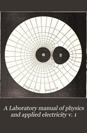 A Laboratory Manual of Physics and Applied Electricity: Volume 1