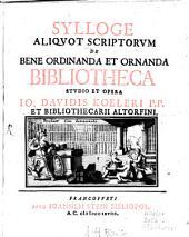 Sylloge Aliqvot Scriptorvm De Bene Ordinanda Et Ornanda Bibliotheca