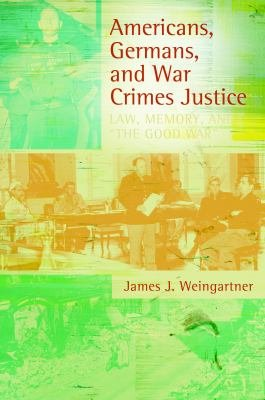 Americans  Germans  and War Crimes Justice  Law  Memory  and  The Good War