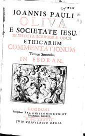 Joannis Pauli Oliva ... In selecta Scripturae loca ethicarum commentationum: tomus secundus : In Esdram