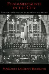 Fundamentalists in the City: Conflict and Division in Boston's Churches, 1885-1950