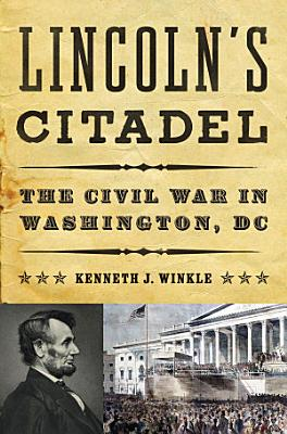 Lincoln s Citadel  The Civil War in Washington  DC