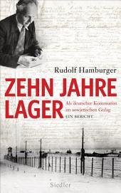 Zehn Jahre Lager: Als deutscher Kommunist im sowjetischen Gulag - Ein Bericht