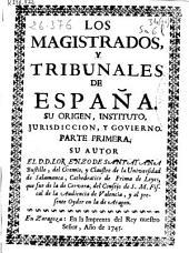 Los magistrados, y tribunales de España: su orígen, instituto, jurisdicción, y govierno : parte primera