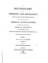 A Dictionary of Chemistry and Mineralogy , with an Account of the Processes Employed in Many of the Most Important Chemical Manufactures: To which are Added a Description of Chemical Apparatus, and Various Useful Tables of Weights and Measures, Chemical Instruments, ...