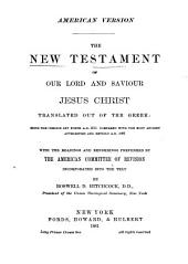 The New Testament of Our Lord and Saviour Jesus Christ: Translated Out of the Greek : Being the Version Set Forth A. D. 1611 Compared with the Most Ancient Authorities and Revised A. D. 1811 : with the Readings and Renderings Preferred by the American Committee of Revision Incorporated Into the Text by Roswell D. Hitchcock