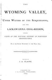 The Wyoming Valley, Upper Waters of the Susquehanna, and the Lackawanna Coal-region: Including Views of the Natural Scenery of Northern Pennsylvania : from the Indian Occupancy to the Year 1875
