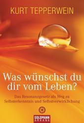 Was wünschst du dir vom Leben?: Das Resonanzgesetz als Weg zu Selbsterkenntnis und Selbstverwirklichung