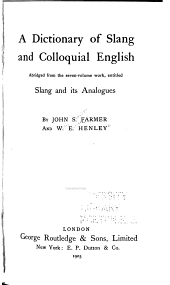 A Dictionary of Slang and Colloquial English: Abridged from the Seven-volume Work, Entitled: Slang and Its Analogues