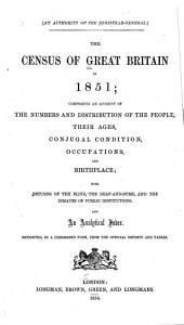 Census of Great Britain, 1851: Comprising an Account of the Numbers and Distribution of the People, Their Ages, Conjugal Condition, and Birthplace; with Returns of the Blind, the Deaf-and-dumb, and the Inmates of Public Institutions. and Analytical Index
