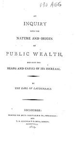 An Inquiry Into the Nature and Origin of Public Wealth, and Into the Means and Causes of Its Increase
