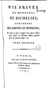 Vie privée du marechal de Richelieu: contenant ses amours et intrigues, et tout ce qui a rapport aux divers rôles qu'a joués cet homme célèbre pendant plus de quatre-vingts ans, Volume1