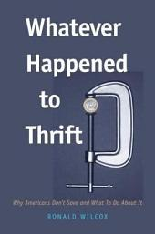Whatever Happened to Thrift?: Why Americans Don't Save and What to Do about It