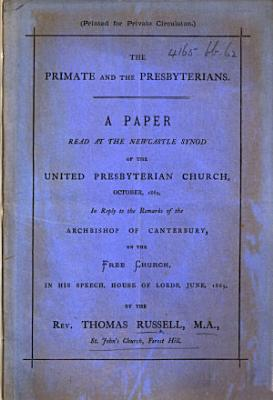 The Primate and the Presbyterians  A Paper     in Reply to the Remarks of the Archbishop of Canterbury  on the Free Church  in His Speech  House of Lords  June  1869 PDF