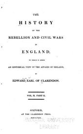 The History of the Rebellion and Civil Wars in England: To which is Added, An Historical View of the Affairs of Ireland, Volume 2, Part 2