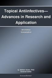 Topical Antiinfectives—Advances in Research and Application: 2013 Edition: ScholarlyBrief