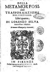 Della metamorfosi cioè trasformazione del virtuoso. Libri quattro, di Lorenzo Selua Marcellino pistolese. Di nuouo ristampati, & ricorretti
