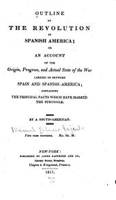 Outline of the Revolution in Spanish America; Or, An Account of the Origin, Progress, and Actual State of the War Carried on Between Spain and Spanish America: Containing the Principal Facts which Have Marked the Struggle