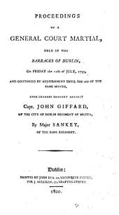 Proceedings of a General Court Martial, Held in the Barracks of Dublin: On Friday the 12th of July, 1799, ... Upon Charges Brought Against Capt. John Giffard, of the City of Dublin Regiment of Militia, by Major Sankey, ...