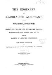 The engineer and machinist's assistant: a series of plans, sections, and elevations, of stationary, marine, and locomotive engines, water wheels, spinning machines, tools, etc., etc., taken from machines of approved construction : with detailed descriptions and practical essays on various departments of machinery