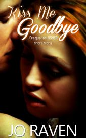 Kiss Me Goodbye: Prequel to Asher