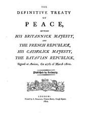 The Definitive Treaty of Peace Between His Britannick Majesty, and the French Republick, His Catholick Majesty, the Batavian Republick. Signed at Amiens, the 27th of March, 1802. Eng. and Fr