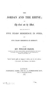 The Jordan and the Rhine: or, The East and the West. Being the result of five years' residence in Syria, and five years' residence in Germany