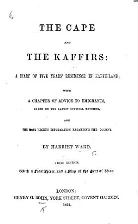 The Cape and the Kaffirs  a Diary of Five Years Residence in Kaffirland  with a Chapter of Advice to Emigrants     and the Most Recent Information Respecting the Colony     Third Edition PDF