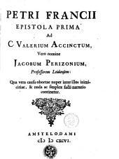 Petri Francii Epistola prima ad C. Valerium Accinctum, vero nomine Jacobum Perizonium, professorem Leidensem : Qua vera causa obortae nuper inter illio inimicitiae [...].