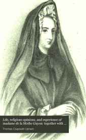 Life, religious opinions, and experience of madame de la Mothe Guyon: together with some account of Fenelon, archbishop of Cambray. Ed. by a clergyman of the Church of England