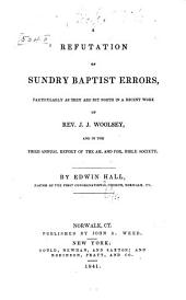 A refutation of sundry Baptist errors: particularly as they are set forth in a recent work of Rev. J. J. Woolsey, and in the Third annual report of the Am. and For. Bible Society